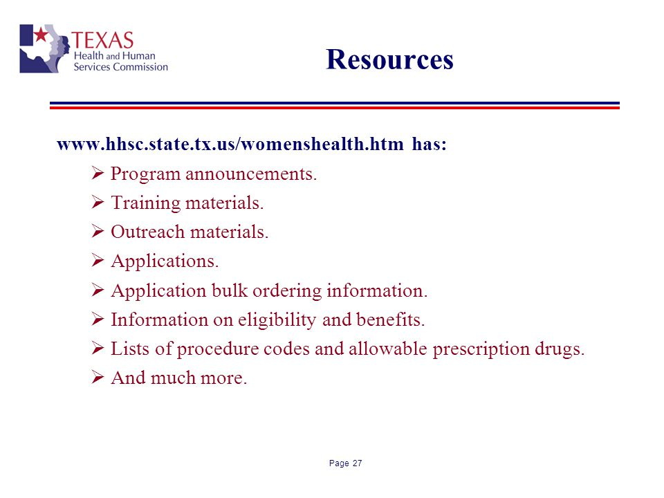 Page 27 Resources www.hhsc.state.tx.us/womenshealth.htm has: Program announcements. Training materials. Outreach materials. Applications. Application