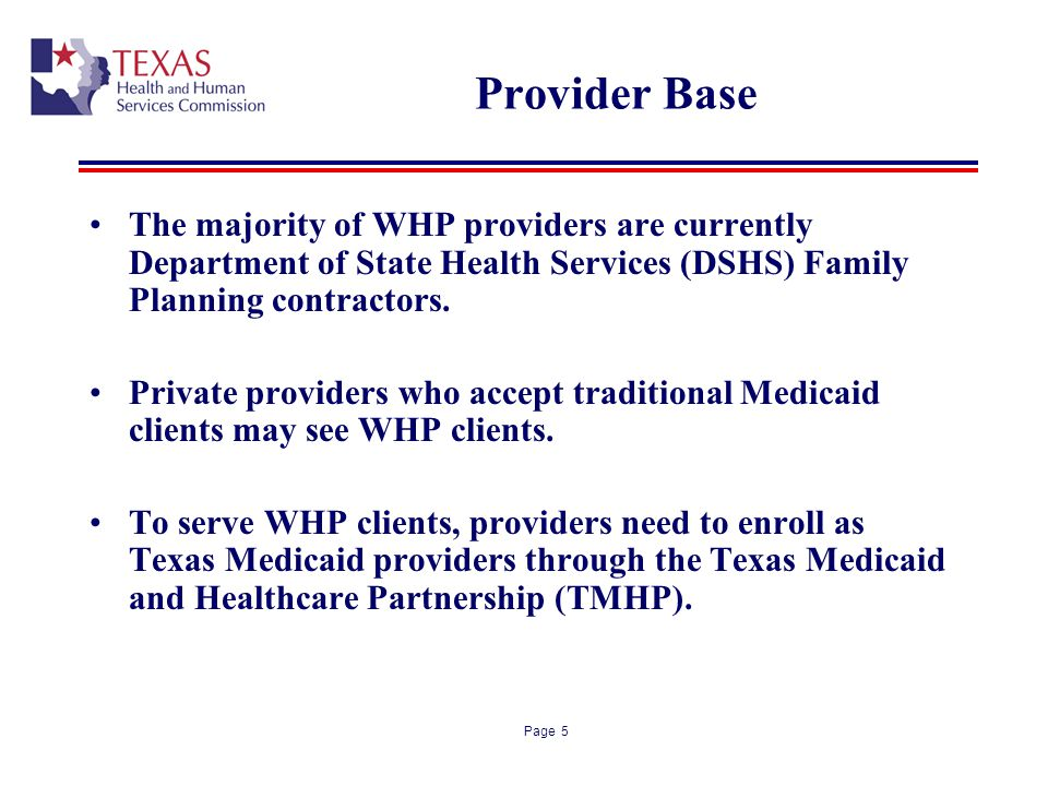 Page 5 Provider Base The majority of WHP providers are currently Department of State Health Services (DSHS) Family Planning contractors. Private provi