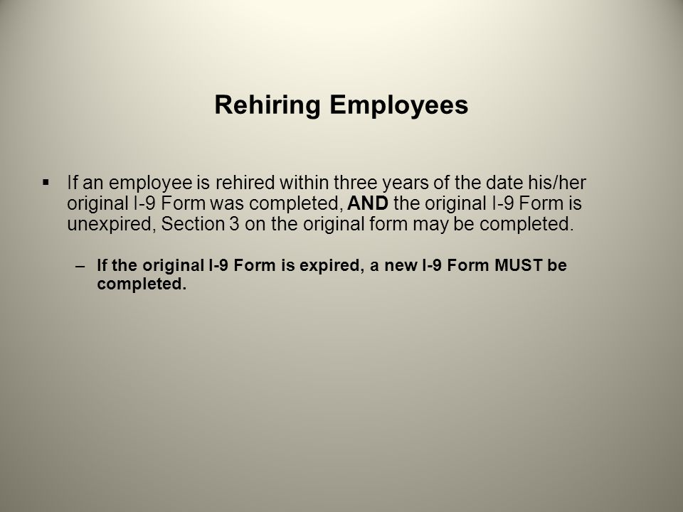Rehiring Employees If an employee is rehired within three years of the date his/her original I-9 Form was completed, AND the original I-9 Form is unex