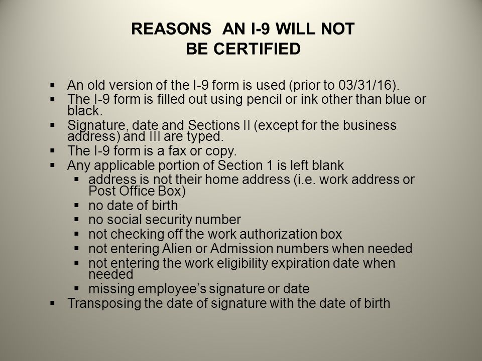 REASONS AN I-9 WILL NOT BE CERTIFIED An old version of the I-9 form is used (prior to 03/31/16). The I-9 form is filled out using pencil or ink other