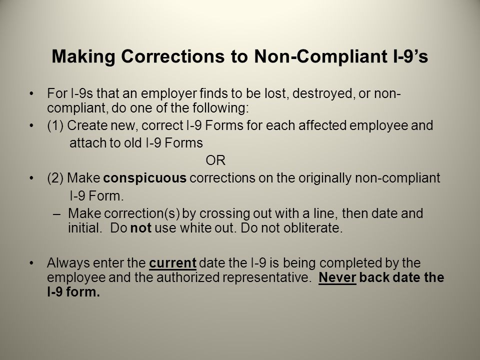 Making Corrections to Non-Compliant I-9s For I-9s that an employer finds to be lost, destroyed, or non- compliant, do one of the following: (1) Create