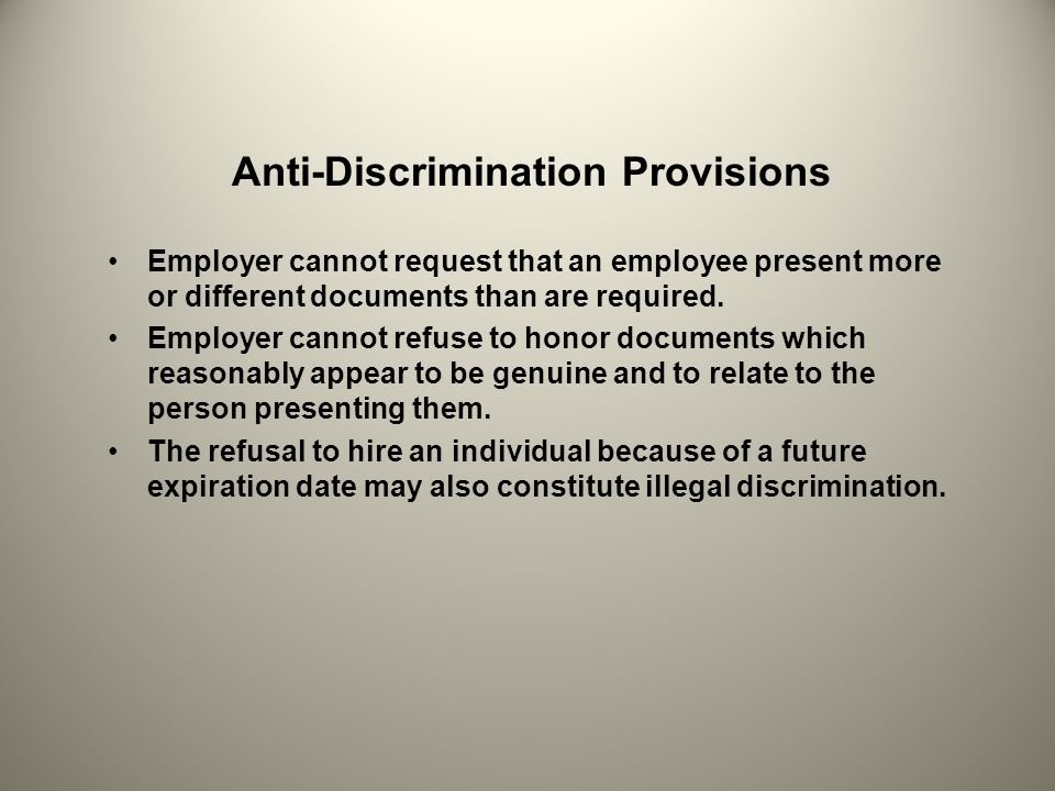 Anti-Discrimination Provisions Employer cannot request that an employee present more or different documents than are required. Employer cannot refuse