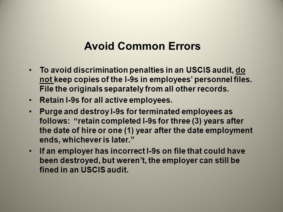 Avoid Common Errors To avoid discrimination penalties in an USCIS audit, do not keep copies of the I-9s in employees personnel files. File the origina