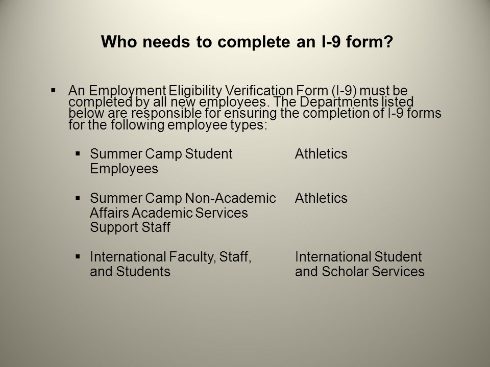 Who needs to complete an I-9 form? An Employment Eligibility Verification Form (I-9) must be completed by all new employees. The Departments listed be