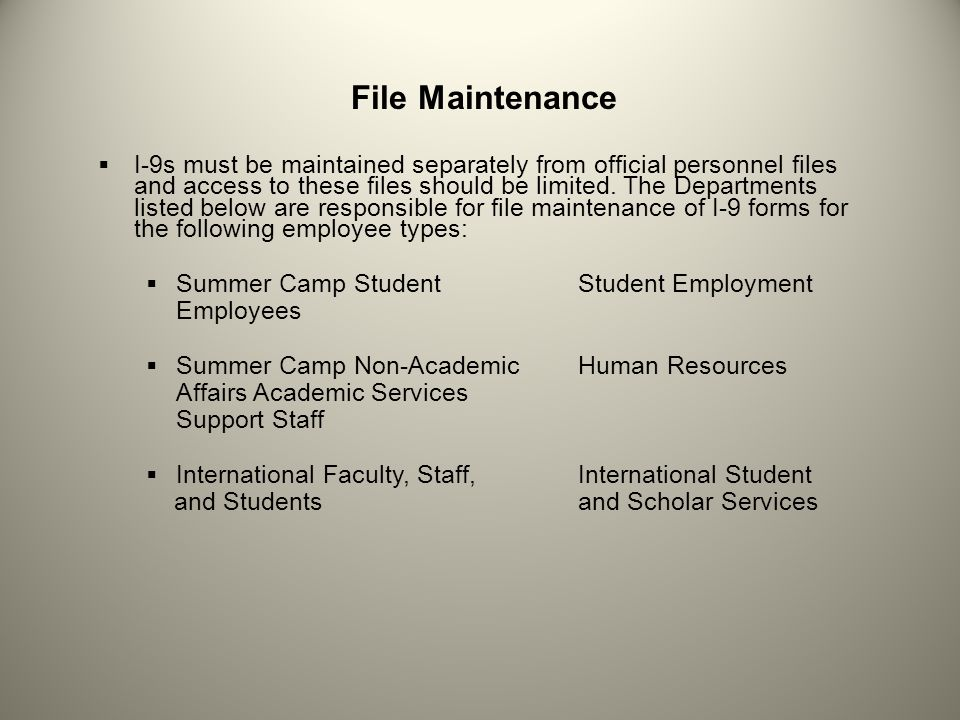 File Maintenance for I-9s of International Staff International Student and Scholar Services retains the original I-9s for all international Faculty, Staff, and Students, and sends copies to the departments listed on the previous slides for their assigned employee types for secondary record maintenance.