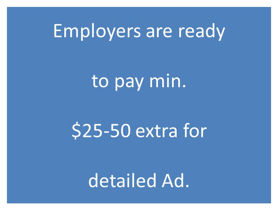 Employers are ready to pay min. $25-50 extra for detailed Ad.