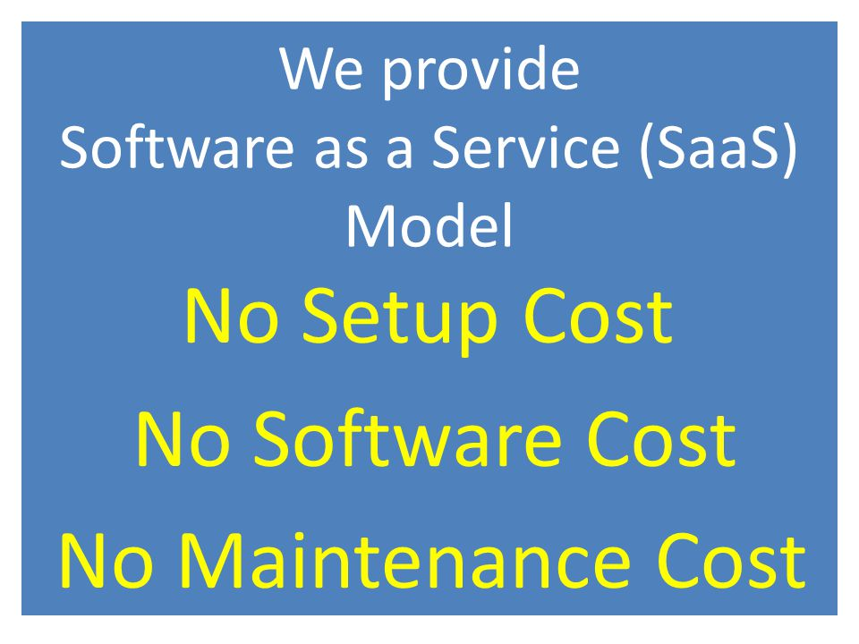 We provide Software as a Service (SaaS) Model No Setup Cost No Software Cost No Maintenance Cost