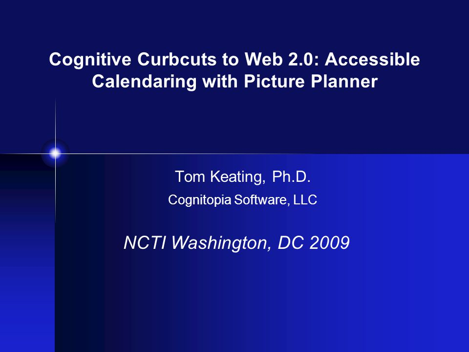 Cognitive Curbcuts to Web 2.0: Accessible Calendaring with Picture Planner Tom Keating, Ph.D. Cognitopia Software, LLC NCTI Washington, DC 2009