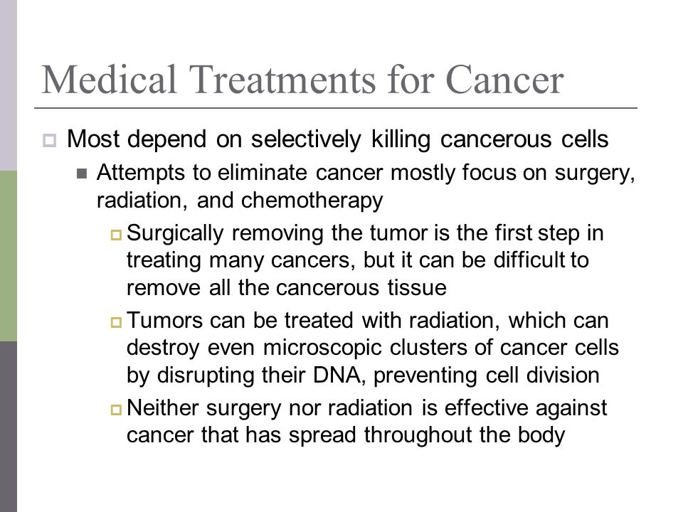 Medical Treatments for Cancer Most depend on selectively killing cancerous cells Attempts to eliminate cancer mostly focus on surgery, radiation, and