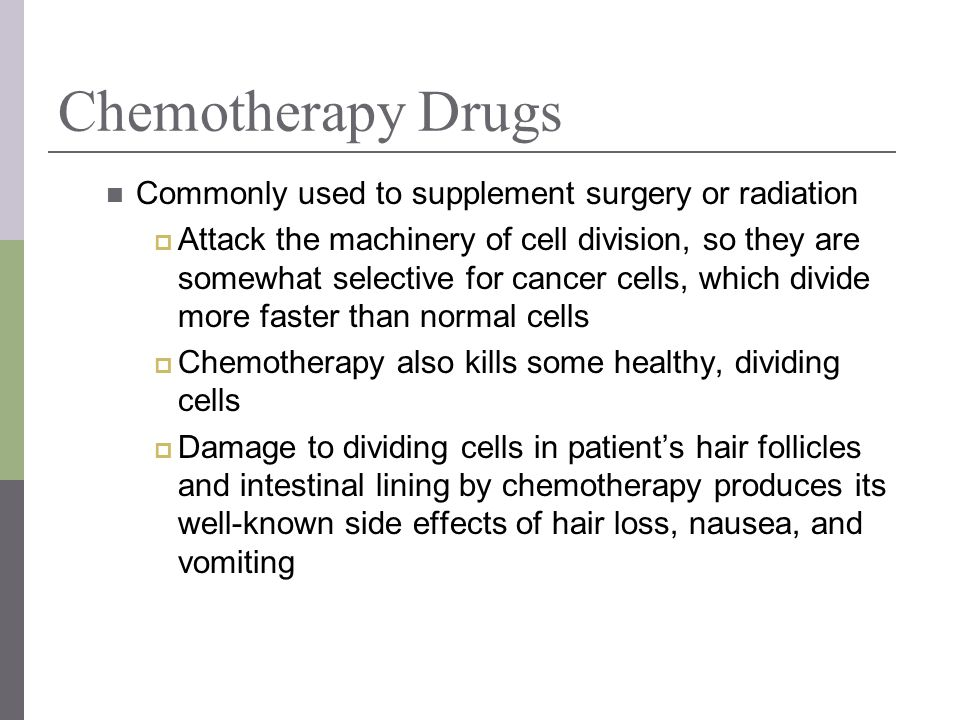 Chemotherapy Drugs Commonly used to supplement surgery or radiation Attack the machinery of cell division, so they are somewhat selective for cancer c