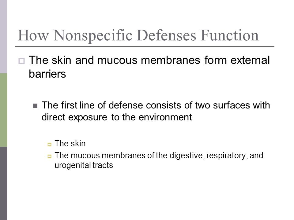 How Nonspecific Defenses Function The skin and mucous membranes form external barriers The first line of defense consists of two surfaces with direct