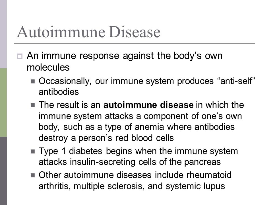Autoimmune Disease An immune response against the bodys own molecules Occasionally, our immune system produces anti-self antibodies The result is an a