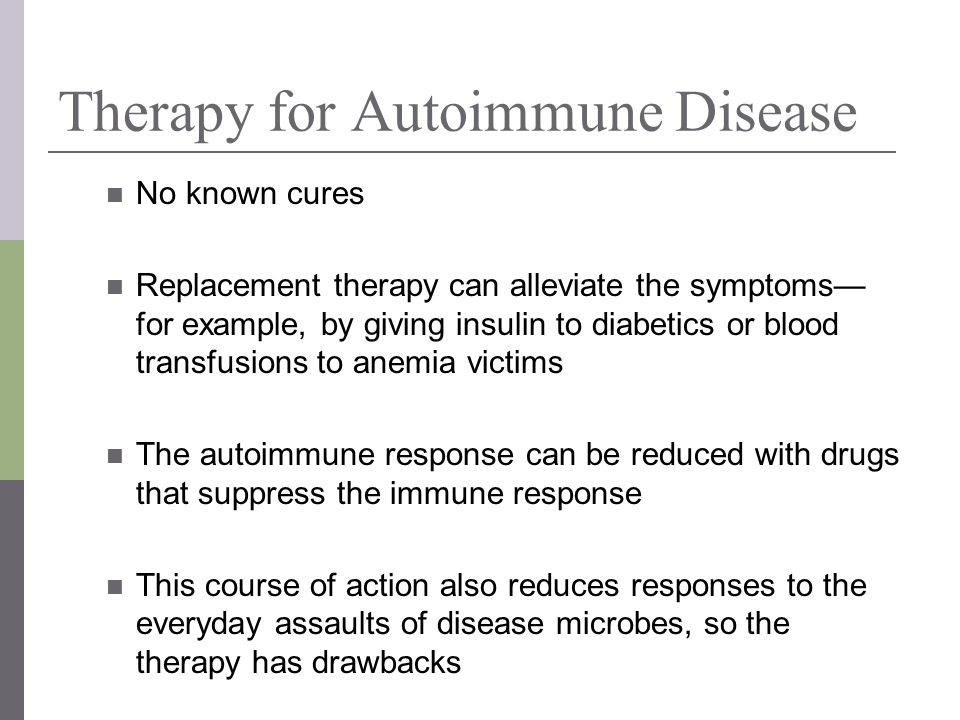 Therapy for Autoimmune Disease No known cures Replacement therapy can alleviate the symptoms for example, by giving insulin to diabetics or blood tran