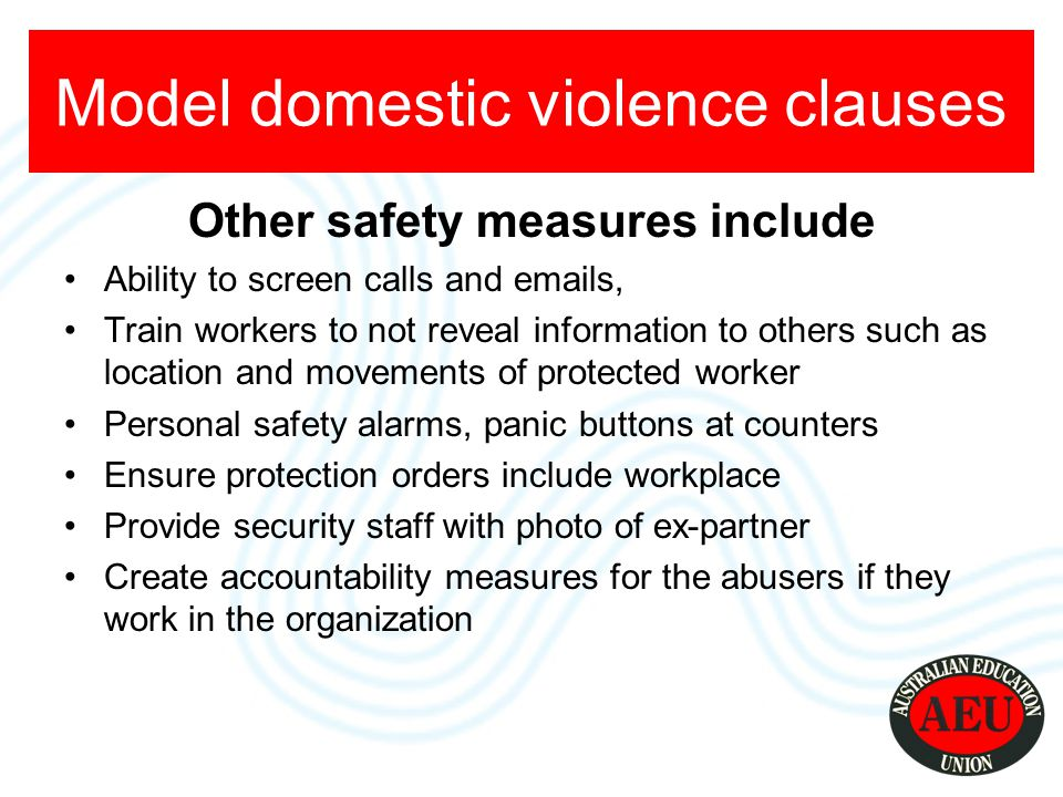 Other safety measures include Ability to screen calls and emails, Train workers to not reveal information to others such as location and movements of protected worker Personal safety alarms, panic buttons at counters Ensure protection orders include workplace Provide security staff with photo of ex-partner Create accountability measures for the abusers if they work in the organization Model domestic violence clauses