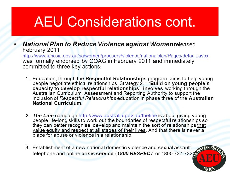 National Plan to Reduce Violence against Women released February 2011 http://www.fahcsia.gov.au/sa/women/progserv/violence/nationalplan/Pages/default.aspx was formally endorsed by COAG in February 2011 and immediately committed to three key actions : http://www.fahcsia.gov.au/sa/women/progserv/violence/nationalplan/Pages/default.aspx 1.Education, through the Respectful Relationships program aims to help young people negotiate ethical relationships.