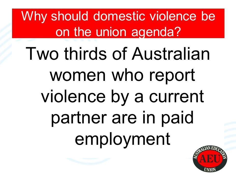 10% of working women Prevents them going to work 50% and 74% harassed by their partners at work The most common way is by phone or email Can affect other co-workers Why should domestic violence be on the union agenda?