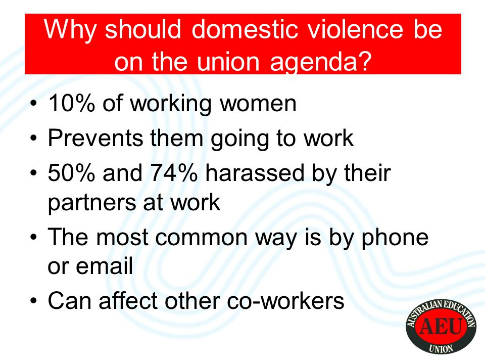 10% of working women Prevents them going to work 50% and 74% harassed by their partners at work The most common way is by phone or email Can affect other co-workers Why should domestic violence be on the union agenda
