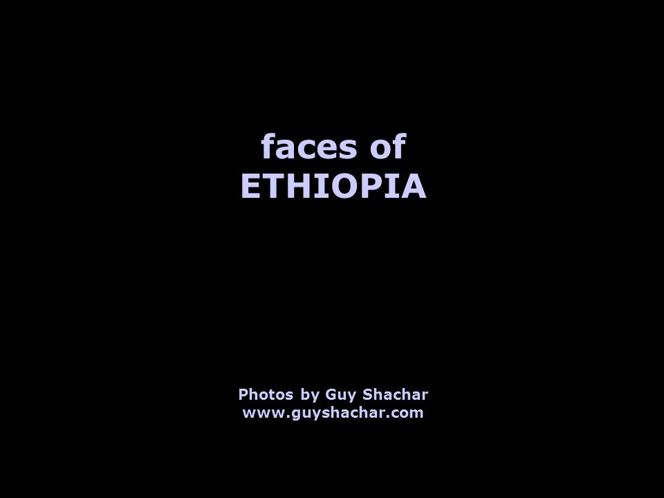 faces of ETHIOPIA Photos by Guy Shachar www.guyshachar.com