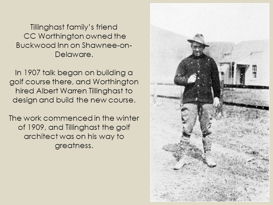 Tillinghast familys friend CC Worthington owned the Buckwood Inn on Shawnee-on- Delaware. In 1907 talk began on building a golf course there, and Wort
