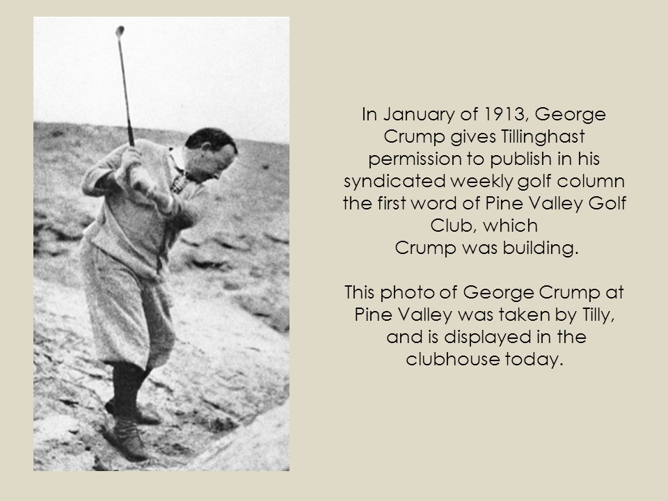 In January of 1913, George Crump gives Tillinghast permission to publish in his syndicated weekly golf column the first word of Pine Valley Golf Club, which Crump was building.