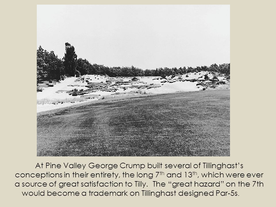 At Pine Valley George Crump built several of Tillinghasts conceptions in their entirety, the long 7 th and 13 th, which were ever a source of great satisfaction to Tilly.