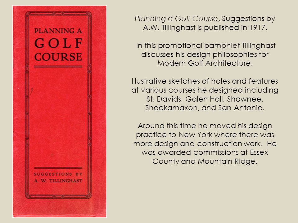 Planning a Golf Course, Suggestions by A.W. Tillinghast is published in 1917. In this promotional pamphlet Tillinghast discusses his design philosophi