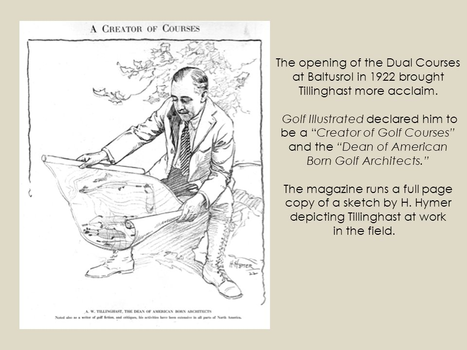 The opening of the Dual Courses at Baltusrol in 1922 brought Tillinghast more acclaim. Golf Illustrated declared him to be a Creator of Golf Courses a