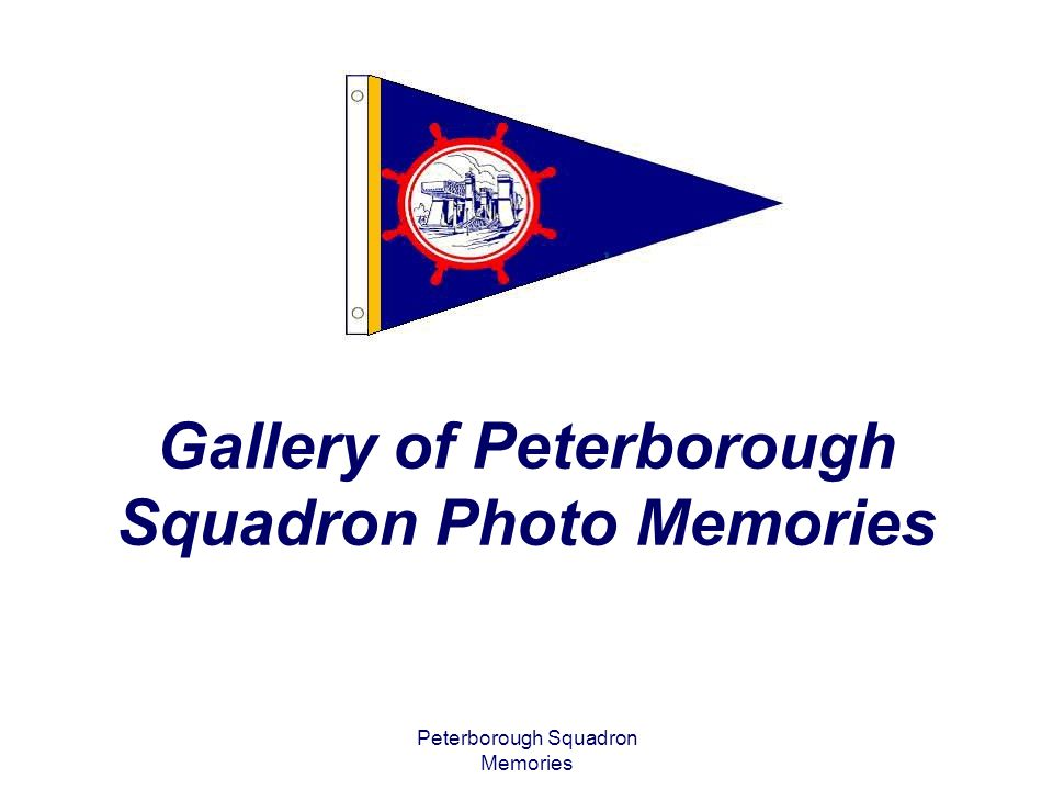 Peterborough Squadron Memories Presenting Photo Memories of… The Ladies of the Lakes The Rob Roy Award Classroom Moments Events from 2003- 2010