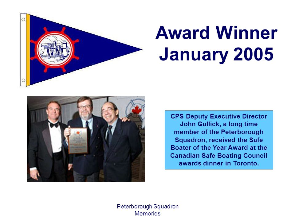 Award Winner January 2005 CPS Deputy Executive Director John Gullick, a long time member of the Peterborough Squadron, received the Safe Boater of the Year Award at the Canadian Safe Boating Council awards dinner in Toronto.