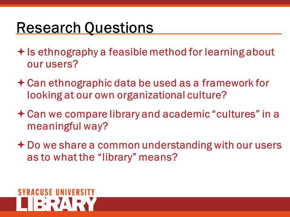 Research Questions Is ethnography a feasible method for learning about our users? Can ethnographic data be used as a framework for looking at our own