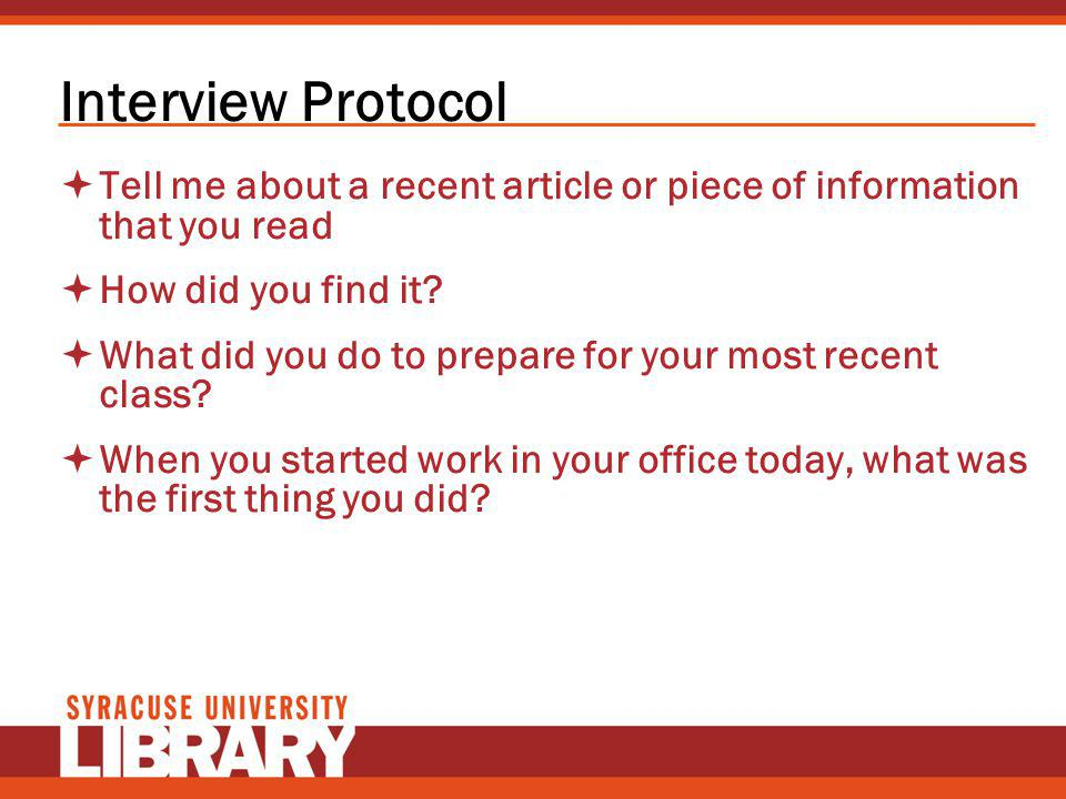 Interview Protocol Tell me about a recent article or piece of information that you read How did you find it? What did you do to prepare for your most
