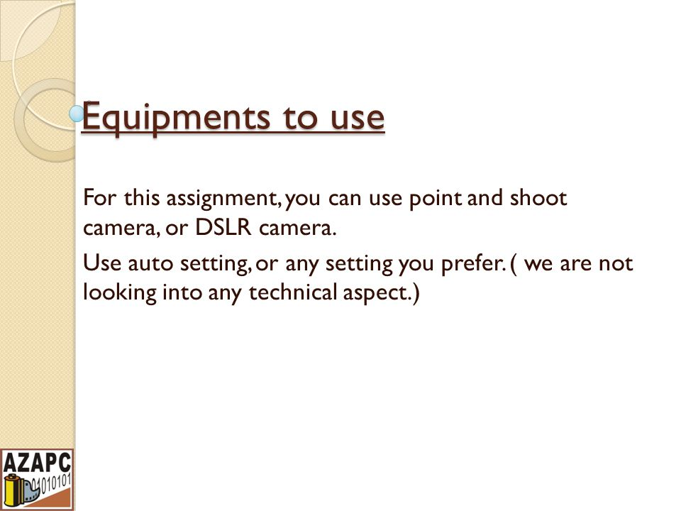 Equipments to use For this assignment, you can use point and shoot camera, or DSLR camera.