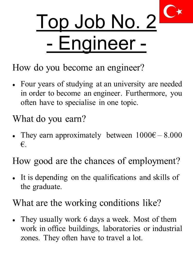 Top Job No. 2 - Engineer - How do you become an engineer? Four years of studying at an university are needed in order to become an engineer. Furthermo