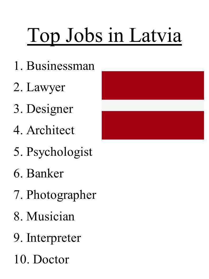 Top Jobs in Latvia 1. Businessman 2. Lawyer 3. Designer 4. Architect 5. Psychologist 6. Banker 7. Photographer 8. Musician 9. Interpreter 10. Doctor