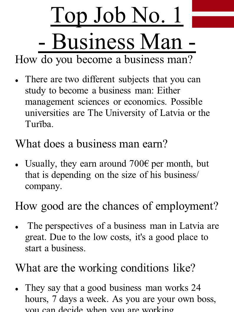 Top Job No. 1 - Business Man - How do you become a business man? There are two different subjects that you can study to become a business man: Either
