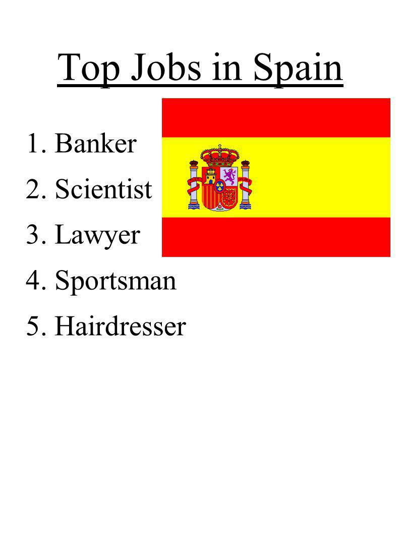Top Jobs in Spain 1. Banker 2. Scientist 3. Lawyer 4. Sportsman 5. Hairdresser