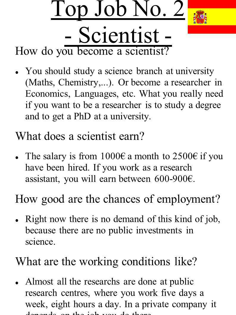 Top Job No. 2 - Scientist - How do you become a scientist? You should study a science branch at university (Maths, Chemistry,...). Or become a researc