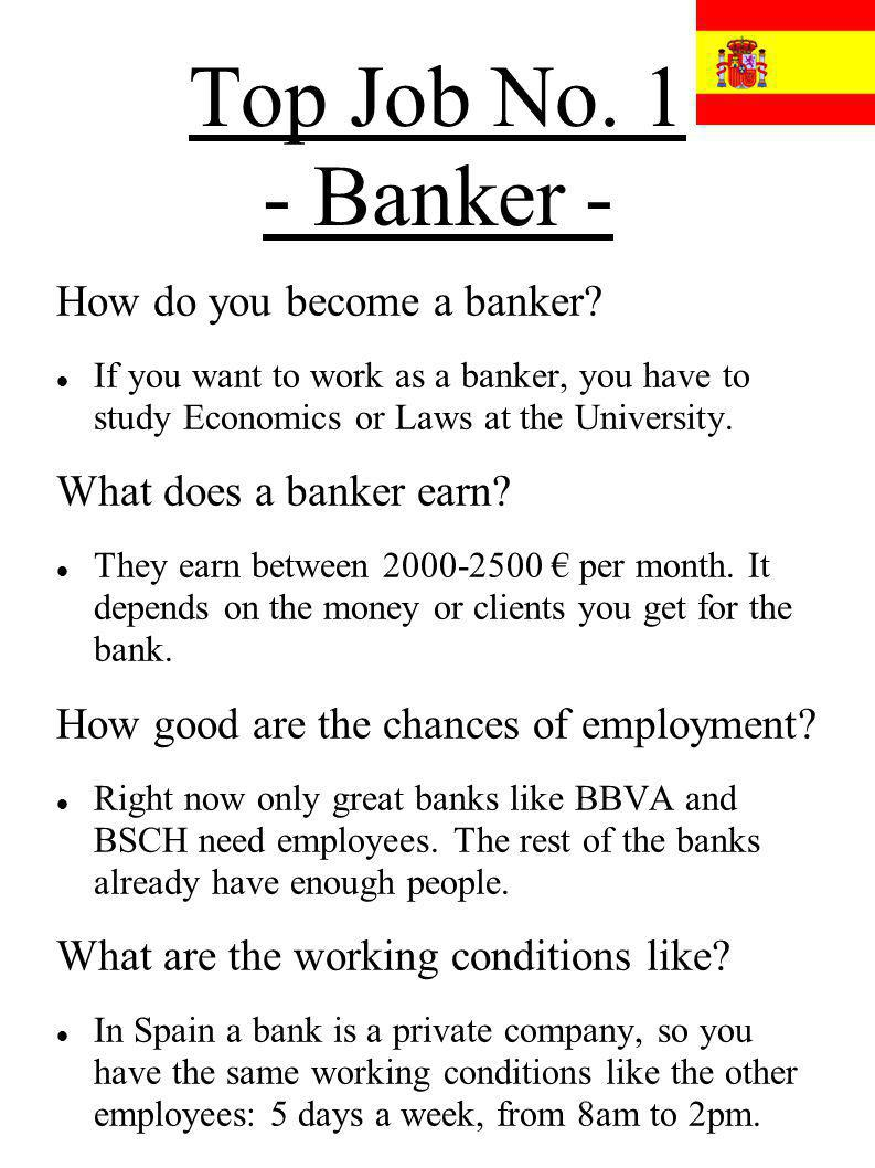 Top Job No. 1 - Banker - How do you become a banker? If you want to work as a banker, you have to study Economics or Laws at the University. What does