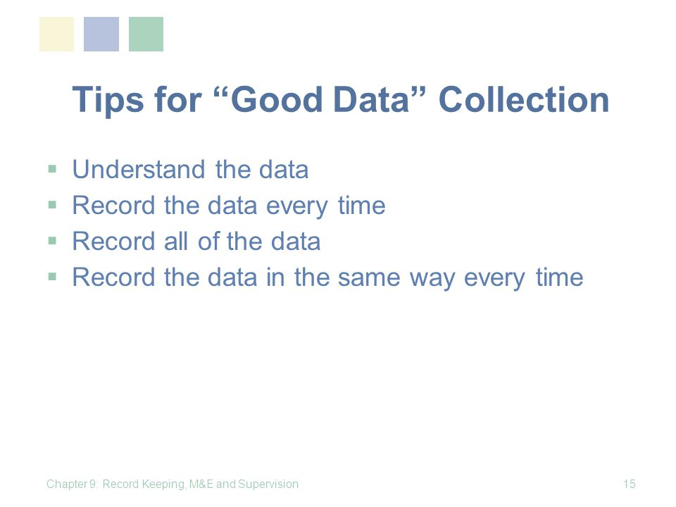 Tips for Good Data Collection Understand the data Record the data every time Record all of the data Record the data in the same way every time Chapter 9: Record Keeping, M&E and Supervision15