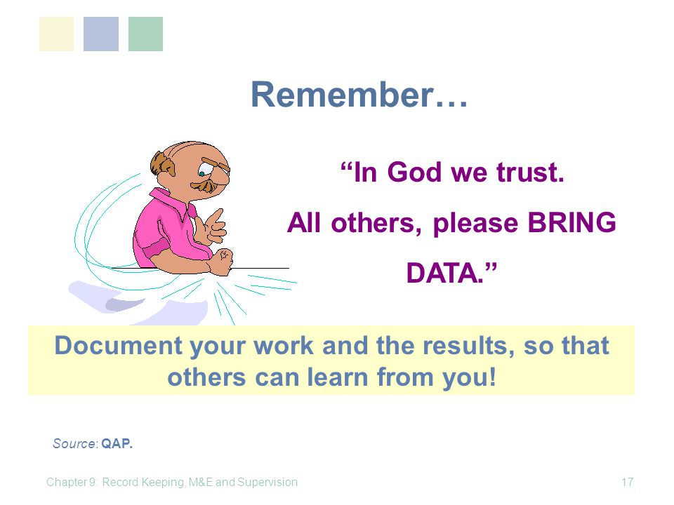 Remember… Chapter 9: Record Keeping, M&E and Supervision17 In God we trust. All others, please BRING DATA. Source: QAP. Document your work and the res