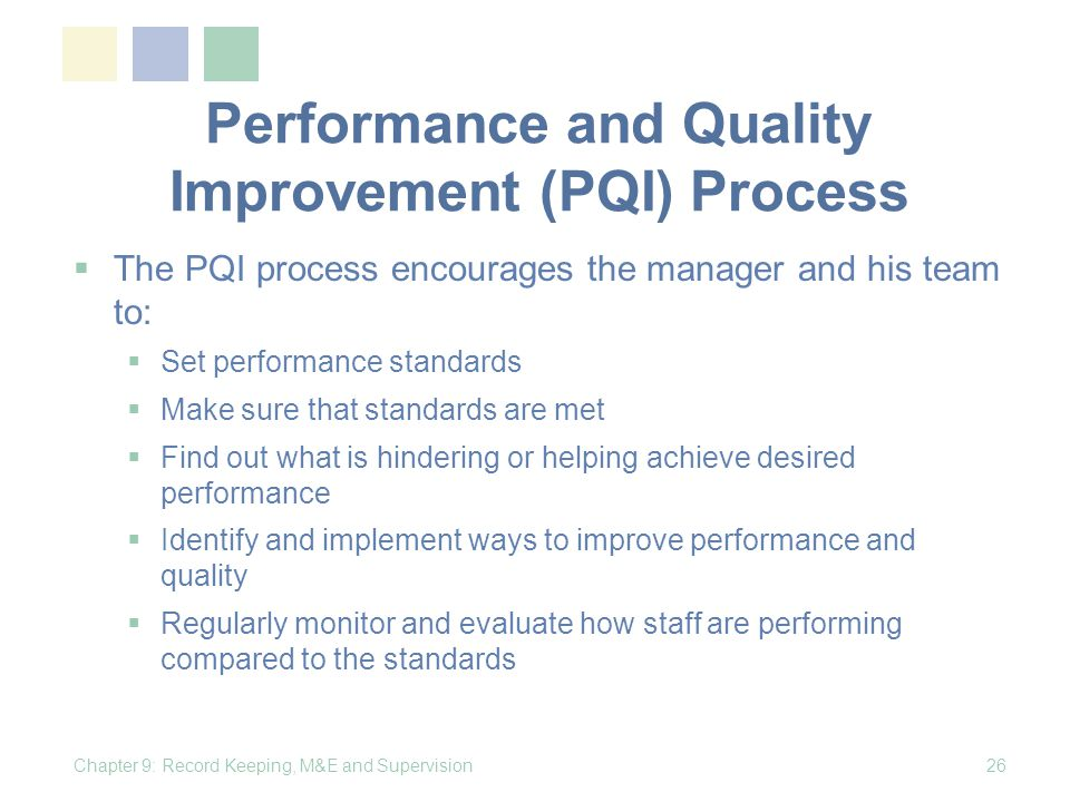 Performance and Quality Improvement (PQI) Process The PQI process encourages the manager and his team to: Set performance standards Make sure that standards are met Find out what is hindering or helping achieve desired performance Identify and implement ways to improve performance and quality Regularly monitor and evaluate how staff are performing compared to the standards Chapter 9: Record Keeping, M&E and Supervision26