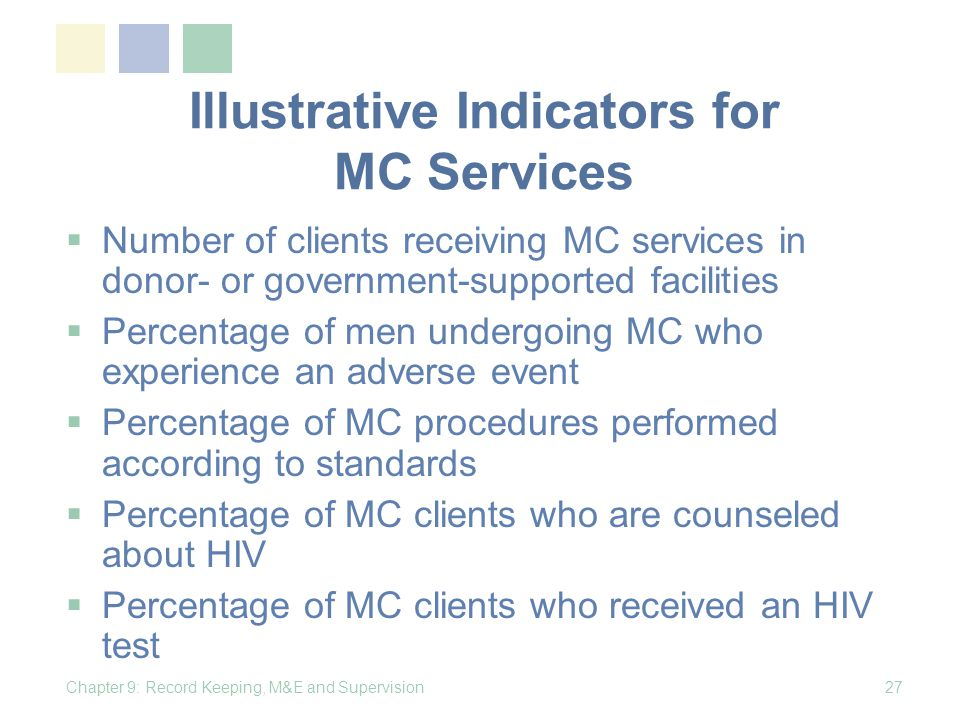 Illustrative Indicators for MC Services Number of clients receiving MC services in donor- or government-supported facilities Percentage of men undergoing MC who experience an adverse event Percentage of MC procedures performed according to standards Percentage of MC clients who are counseled about HIV Percentage of MC clients who received an HIV test Chapter 9: Record Keeping, M&E and Supervision27