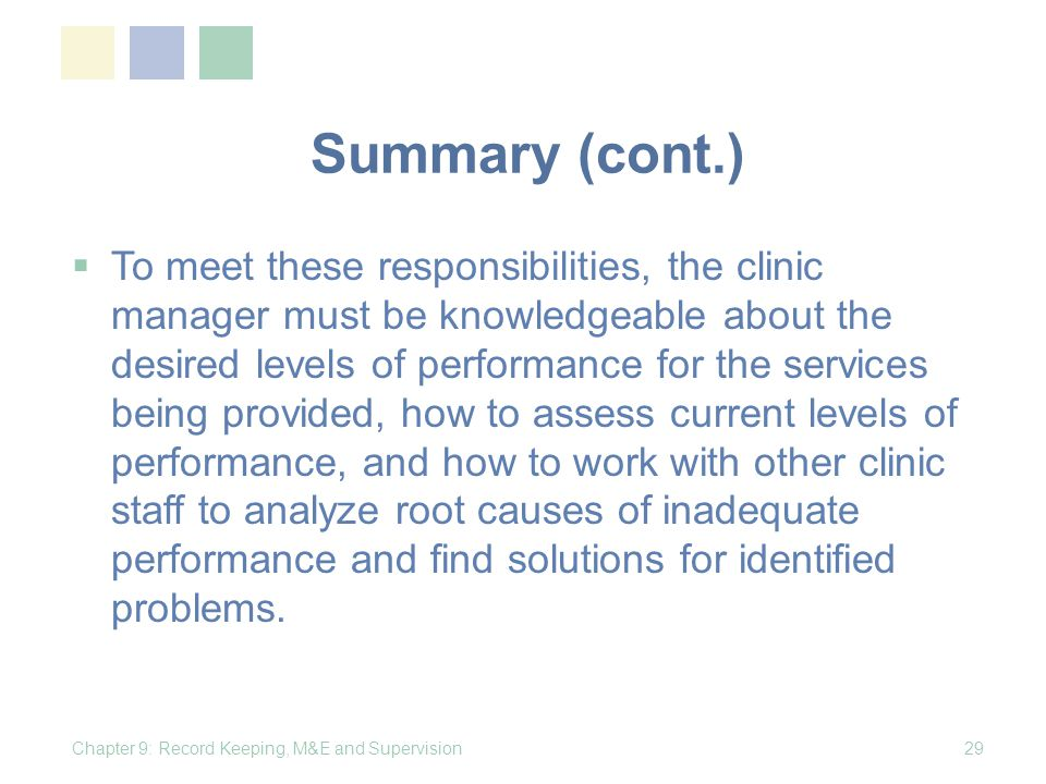 Summary (cont.) To meet these responsibilities, the clinic manager must be knowledgeable about the desired levels of performance for the services being provided, how to assess current levels of performance, and how to work with other clinic staff to analyze root causes of inadequate performance and find solutions for identified problems.