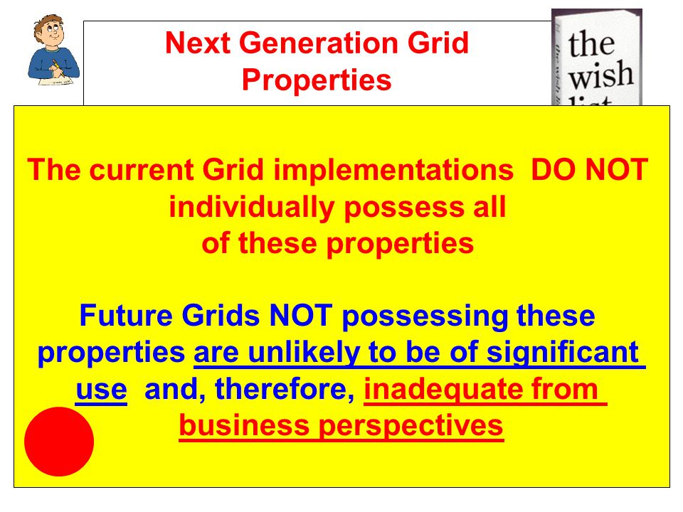 Next Generation Grid Properties Transparent and reliable Open to wide user and provider communities Pervasive and ubiquitous Secure and provide trust across multiple administrative domains Easy to use and to program Persistent Based on standards for software and protocols Person-centric Scalable Easy to configure and manage The current Grid implementations DO NOT individually possess all of these properties Future Grids NOT possessing these properties are unlikely to be of significant use and, therefore, inadequate from business perspectives