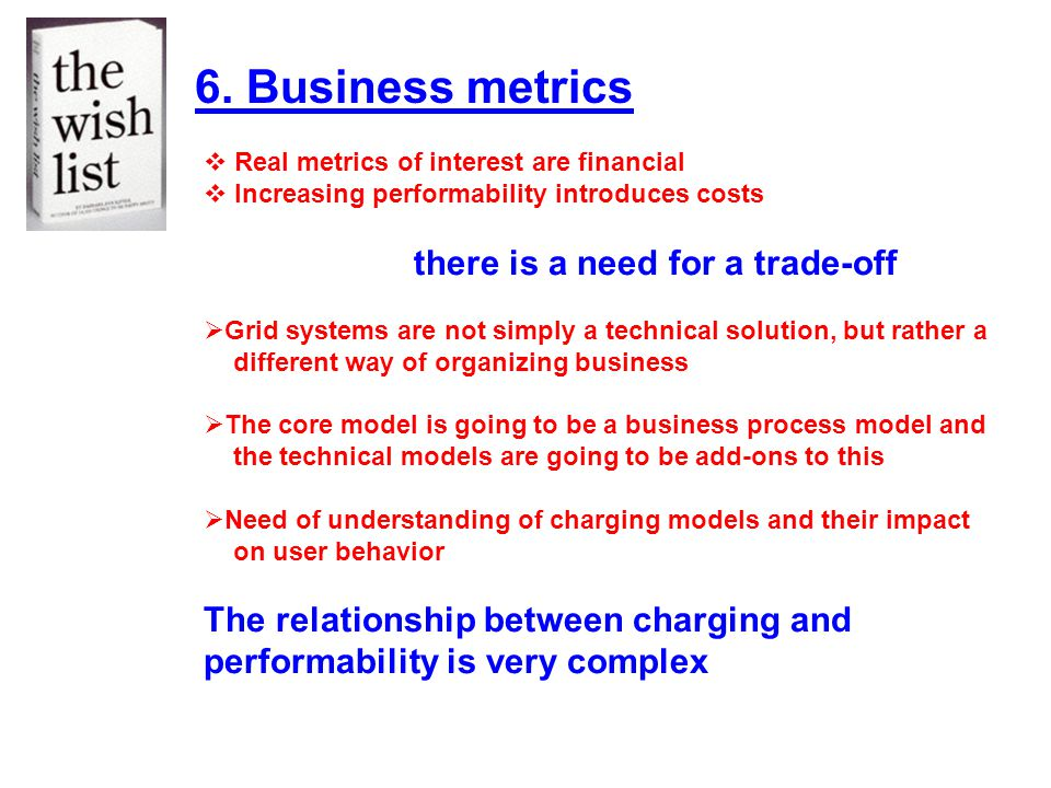 6. Business metrics Real metrics of interest are financial Increasing performability introduces costs there is a need for a trade-off Grid systems are