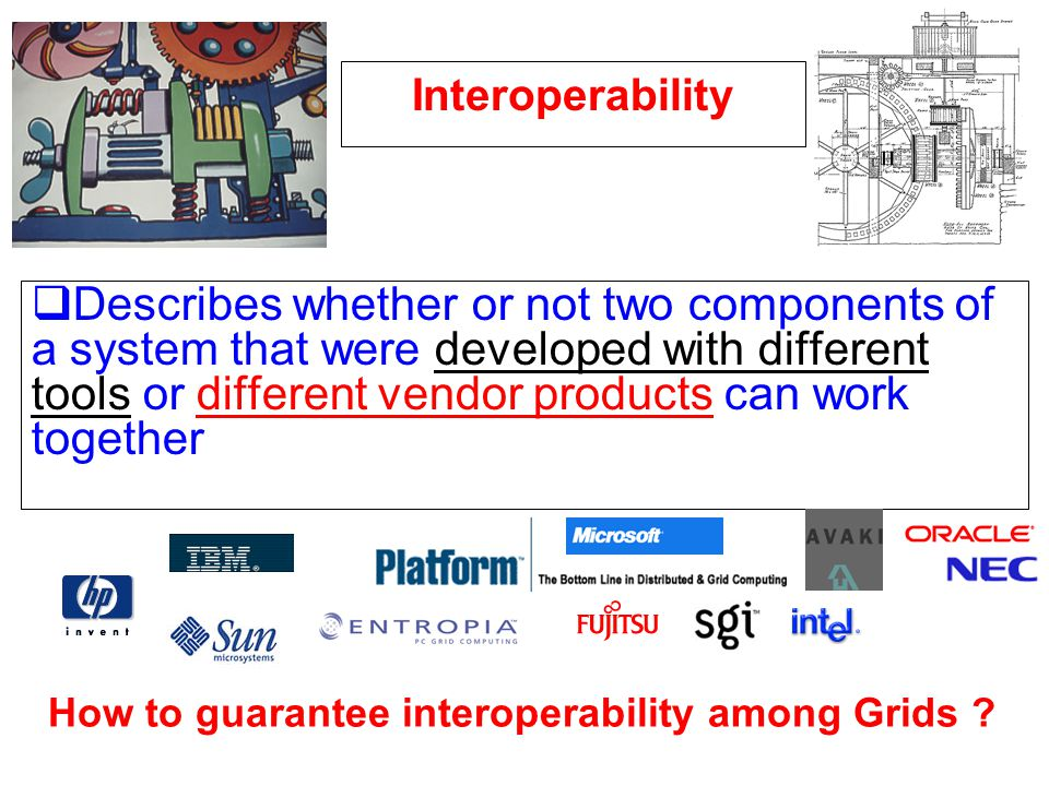 Interoperability Describes whether or not two components of a system that were developed with different tools or different vendor products can work together How to guarantee interoperability among Grids ?