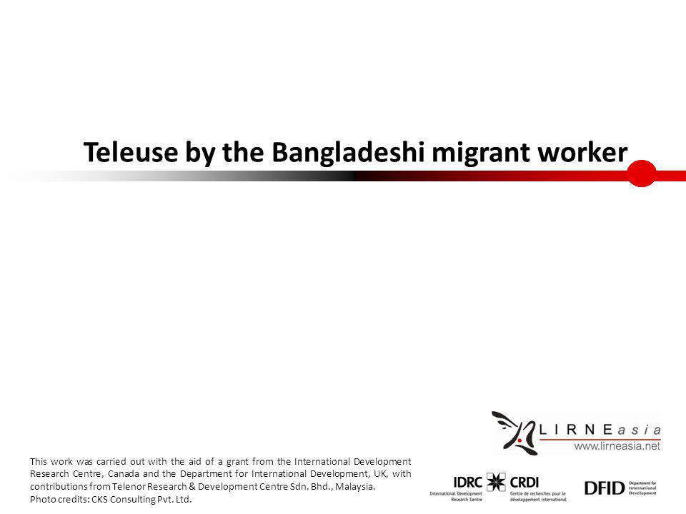 Teleuse by the Bangladeshi migrant worker This work was carried out with the aid of a grant from the International Development Research Centre, Canada and the Department for International Development, UK, with contributions from Telenor Research & Development Centre Sdn.