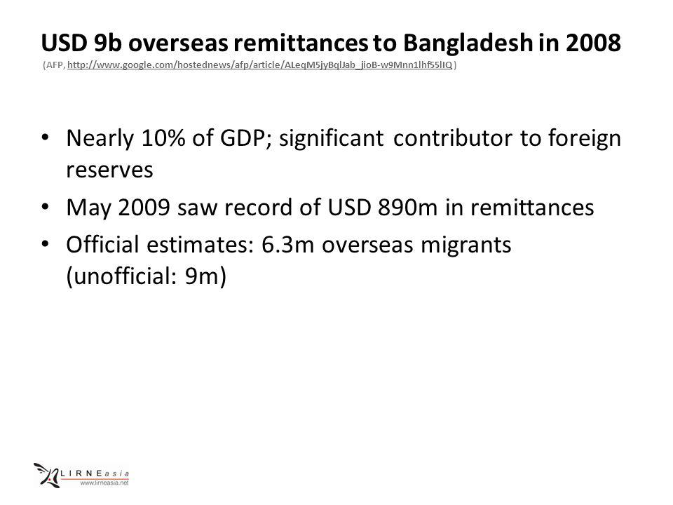 USD 9b overseas remittances to Bangladesh in 2008 (AFP, http://www.google.com/hostednews/afp/article/ALeqM5jyBqlJab_jioB-w9Mnn1lhf55lIQ )http://www.google.com/hostednews/afp/article/ALeqM5jyBqlJab_jioB-w9Mnn1lhf55lIQ Nearly 10% of GDP; significant contributor to foreign reserves May 2009 saw record of USD 890m in remittances Official estimates: 6.3m overseas migrants (unofficial: 9m)