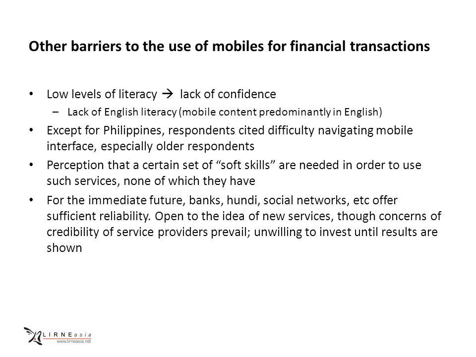 Other barriers to the use of mobiles for financial transactions Low levels of literacy lack of confidence –Lack of English literacy (mobile content predominantly in English) Except for Philippines, respondents cited difficulty navigating mobile interface, especially older respondents Perception that a certain set of soft skills are needed in order to use such services, none of which they have For the immediate future, banks, hundi, social networks, etc offer sufficient reliability.
