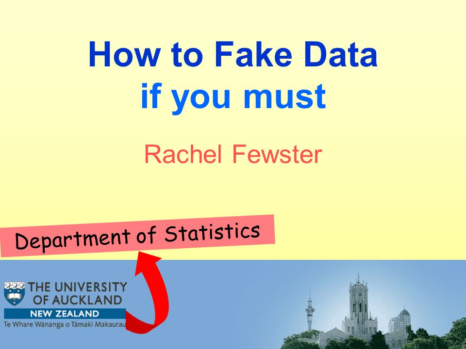 How to Fake Data if you must Department of Statistics Rachel Fewster